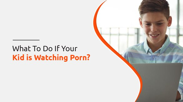 What To Do If Your Kid is Watching Porn.jpg