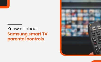 Know all about Samsung smart tv parental controls.